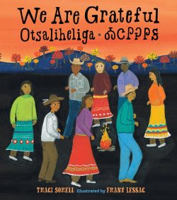 PICTURE BOOK WINNER: We Are Grateful: Otsaliheliga by Traci Sorrell, illustrated by Frane Lessac / Charlesbridge